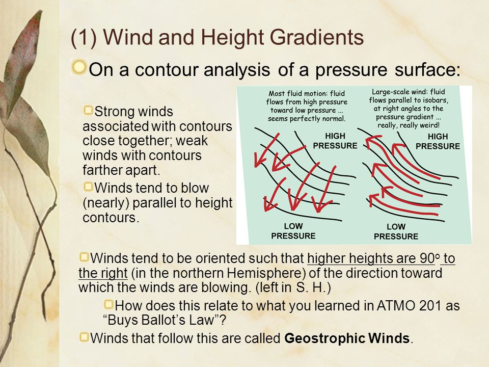 (1) Wind and Height Gradients On a contour analysis of a pressure surface: Strong winds associated with contours close together; weak winds with conto