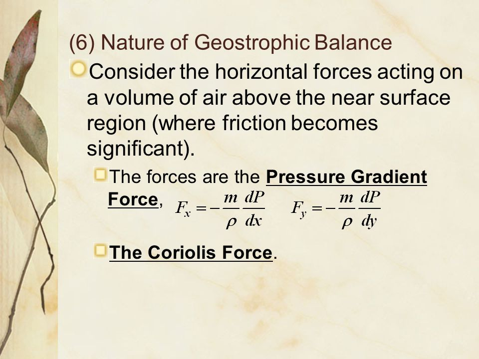 (6) Nature of Geostrophic Balance Consider the horizontal forces acting on a volume of air above the near surface region (where friction becomes signi