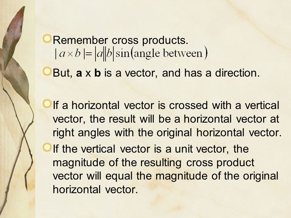 Remember cross products. But, a x b is a vector, and has a direction. If a horizontal vector is crossed with a vertical vector, the result will be a h