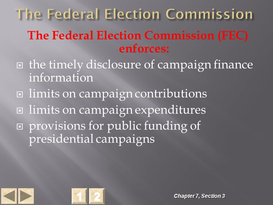 The Federal Election Commission (FEC) enforces:  the timely disclosure of campaign finance information  limits on campaign contributions  limits on campaign expenditures  provisions for public funding of presidential campaigns Chapter 7, Section 3 2222 1111