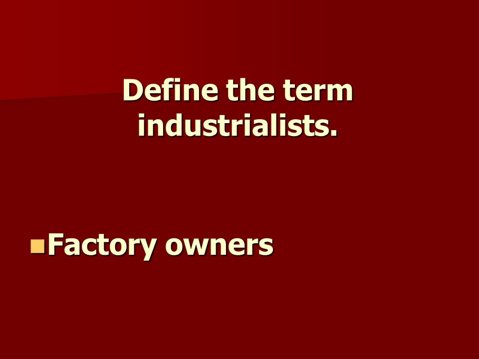 Define the term industrialists. Factory owners Factory owners