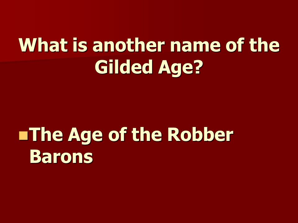 What is another name of the Gilded Age? The Age of the Robber Barons The Age of the Robber Barons