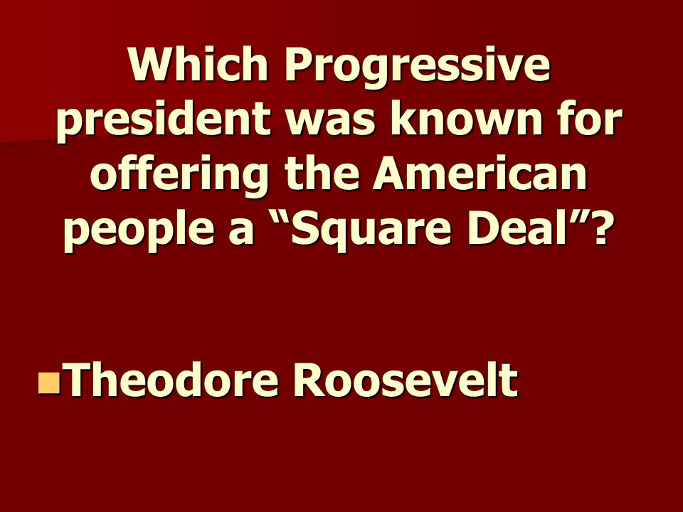 Which Progressive president was known for offering the American people a Square Deal .