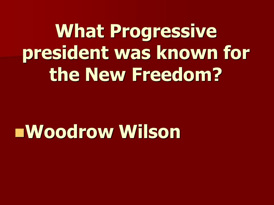 What Progressive president was known for the New Freedom? Woodrow Wilson Woodrow Wilson