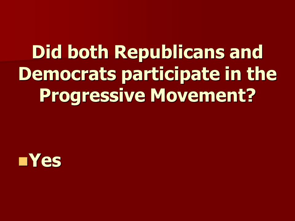 Did both Republicans and Democrats participate in the Progressive Movement? Yes Yes
