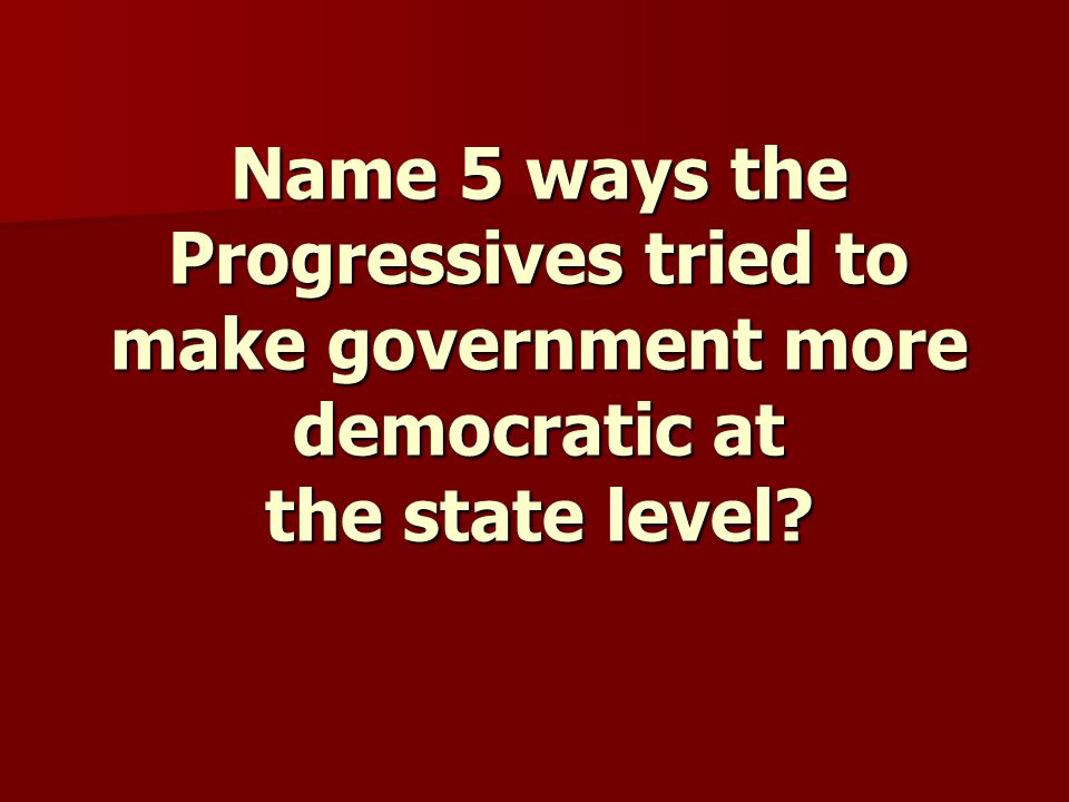 Name 5 ways the Progressives tried to make government more democratic at the state level?
