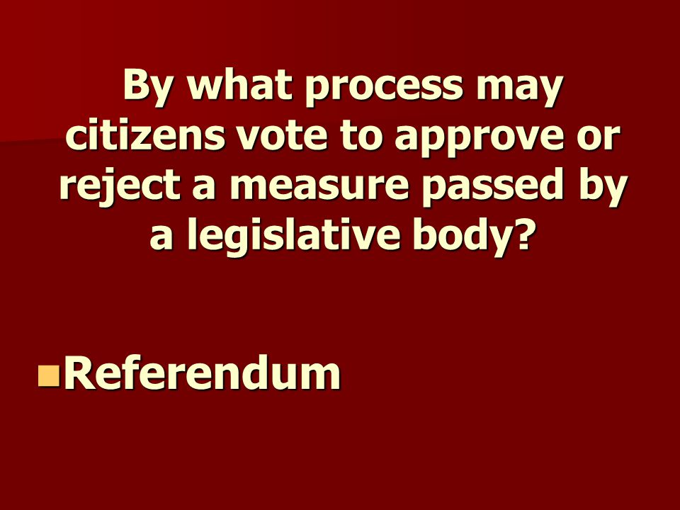 By what process may citizens vote to approve or reject a measure passed by a legislative body.
