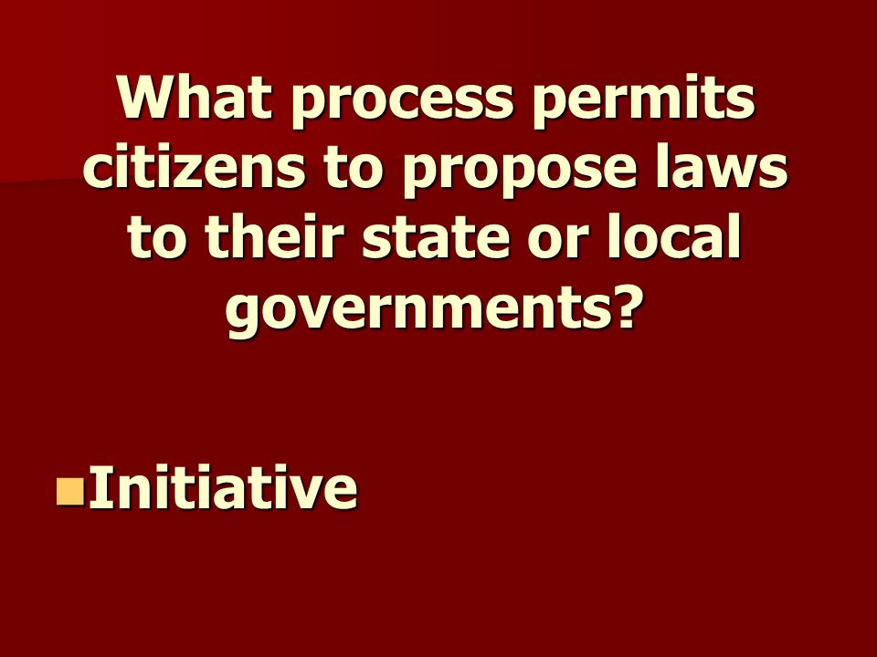 What process permits citizens to propose laws to their state or local governments.