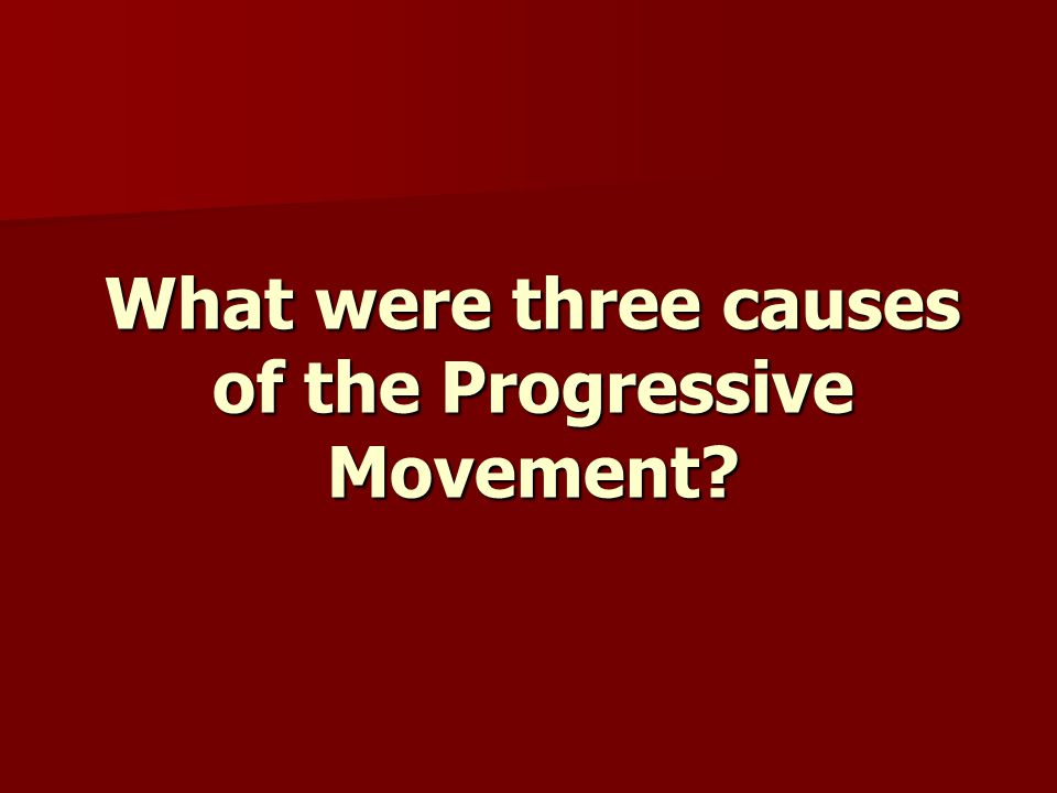 What were three causes of the Progressive Movement?