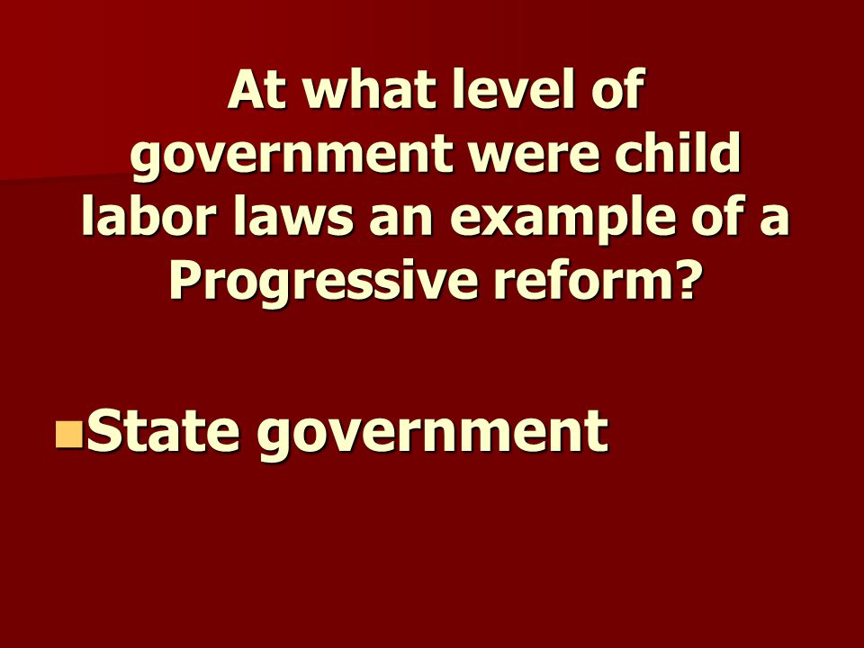 At what level of government were child labor laws an example of a Progressive reform.