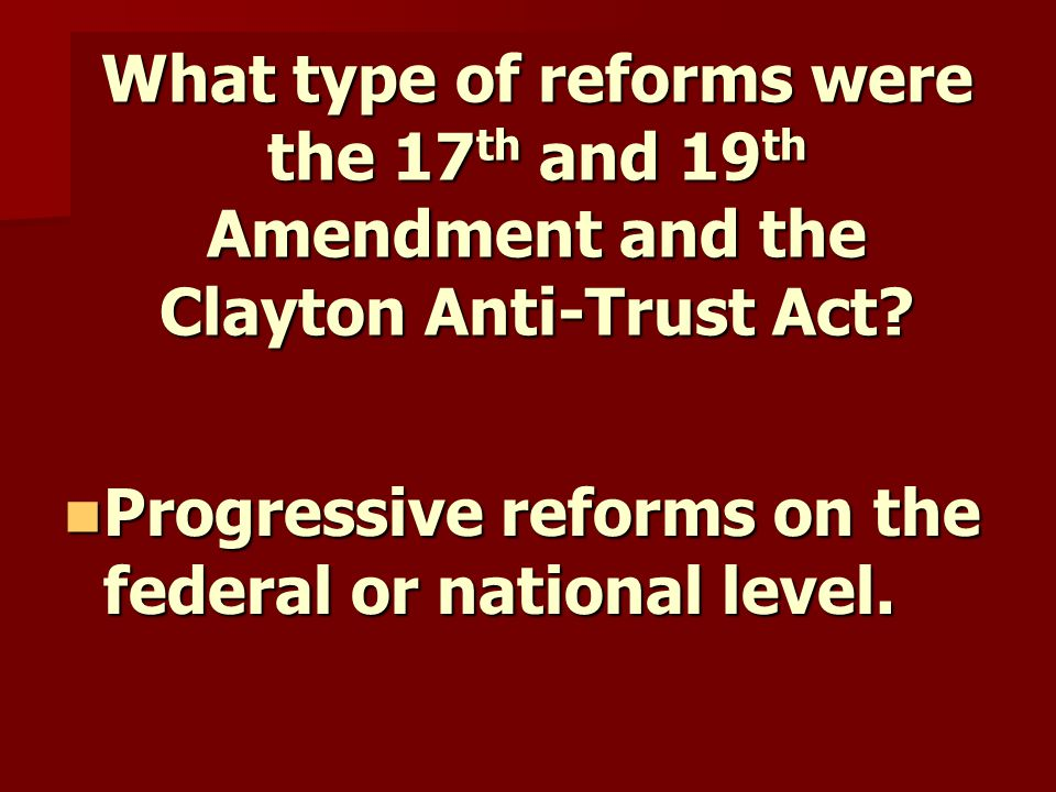 What type of reforms were the 17 th and 19 th Amendment and the Clayton Anti-Trust Act.