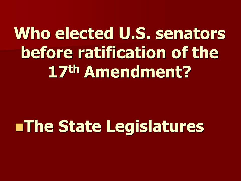 Who elected U.S. senators before ratification of the 17 th Amendment.