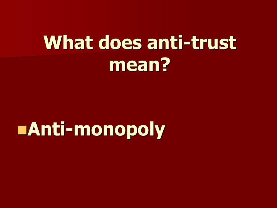 What does anti-trust mean Anti-monopoly Anti-monopoly