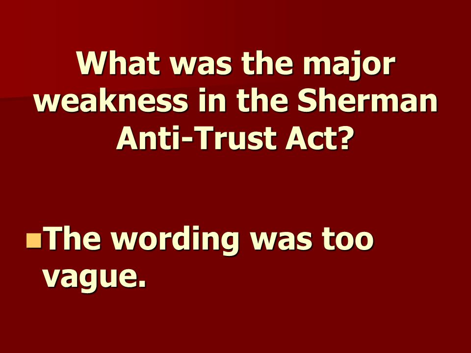 What was the major weakness in the Sherman Anti-Trust Act.