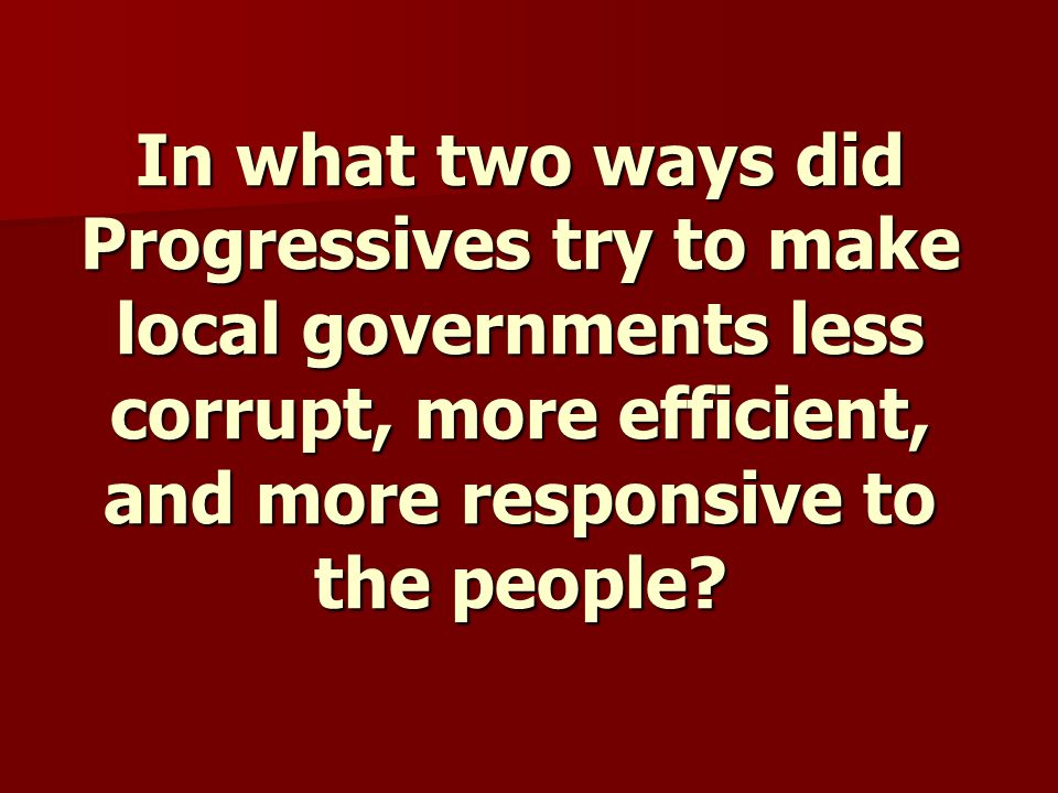 In what two ways did Progressives try to make local governments less corrupt, more efficient, and more responsive to the people