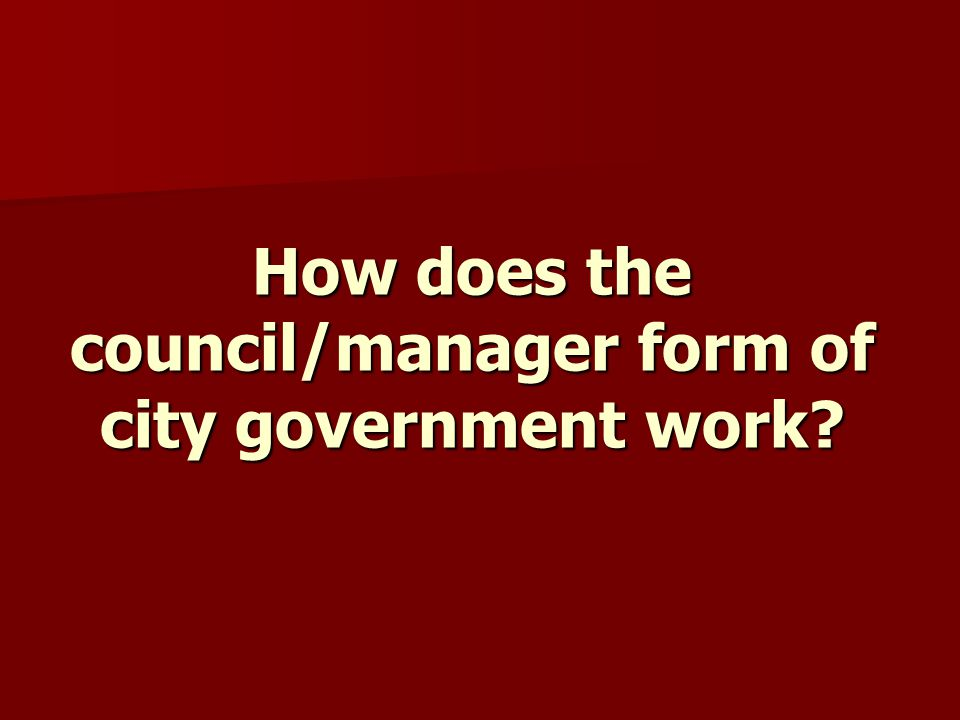 How does the council/manager form of city government work?