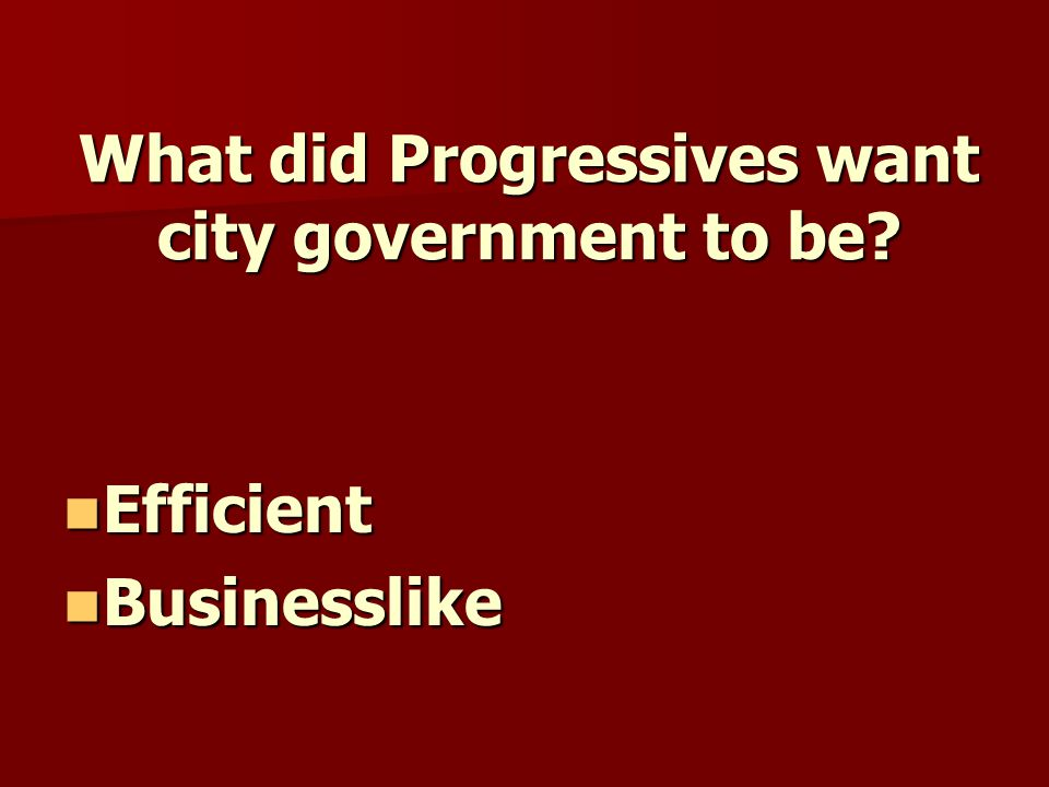 What did Progressives want city government to be? Efficient Efficient Businesslike Businesslike