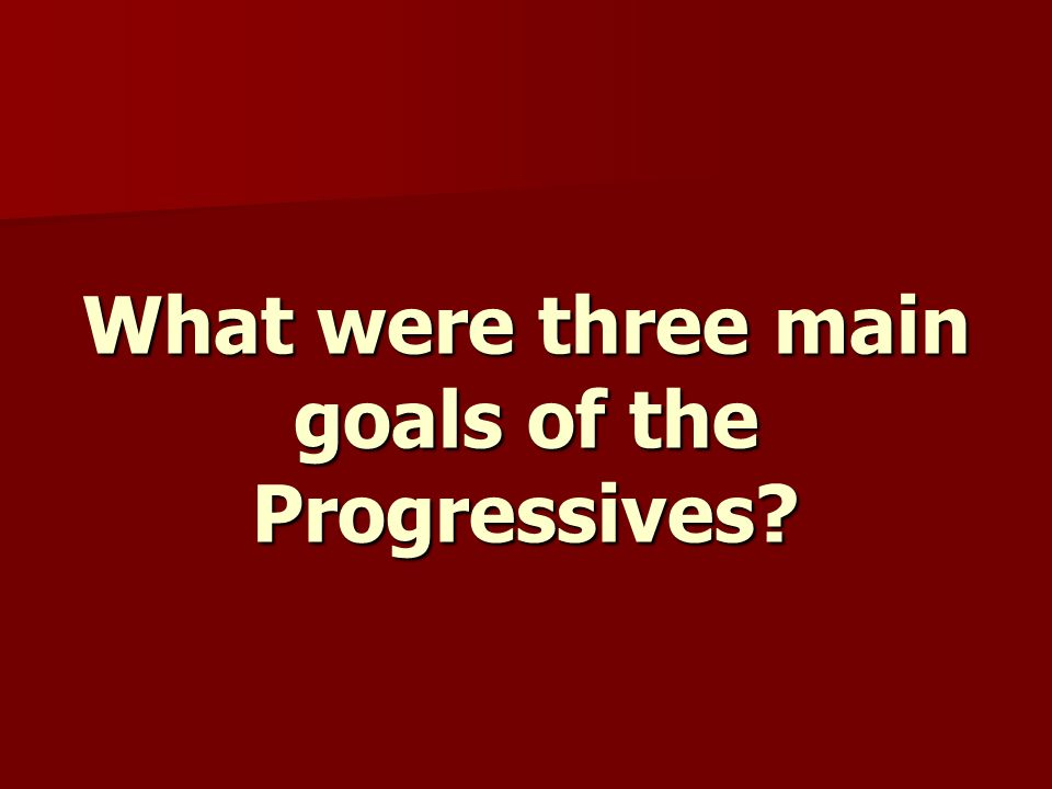 What were three main goals of the Progressives