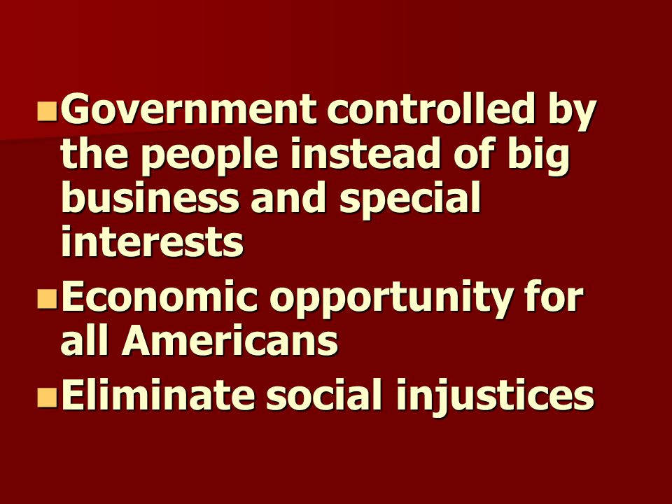 Government controlled by the people instead of big business and special interests Government controlled by the people instead of big business and special interests Economic opportunity for all Americans Economic opportunity for all Americans Eliminate social injustices Eliminate social injustices