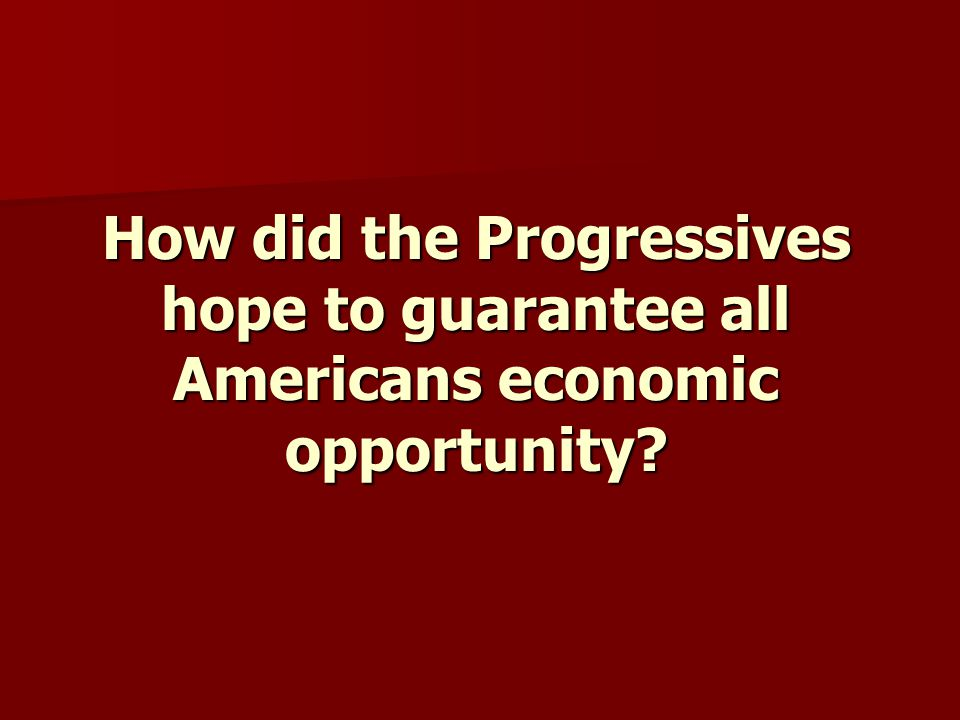 How did the Progressives hope to guarantee all Americans economic opportunity