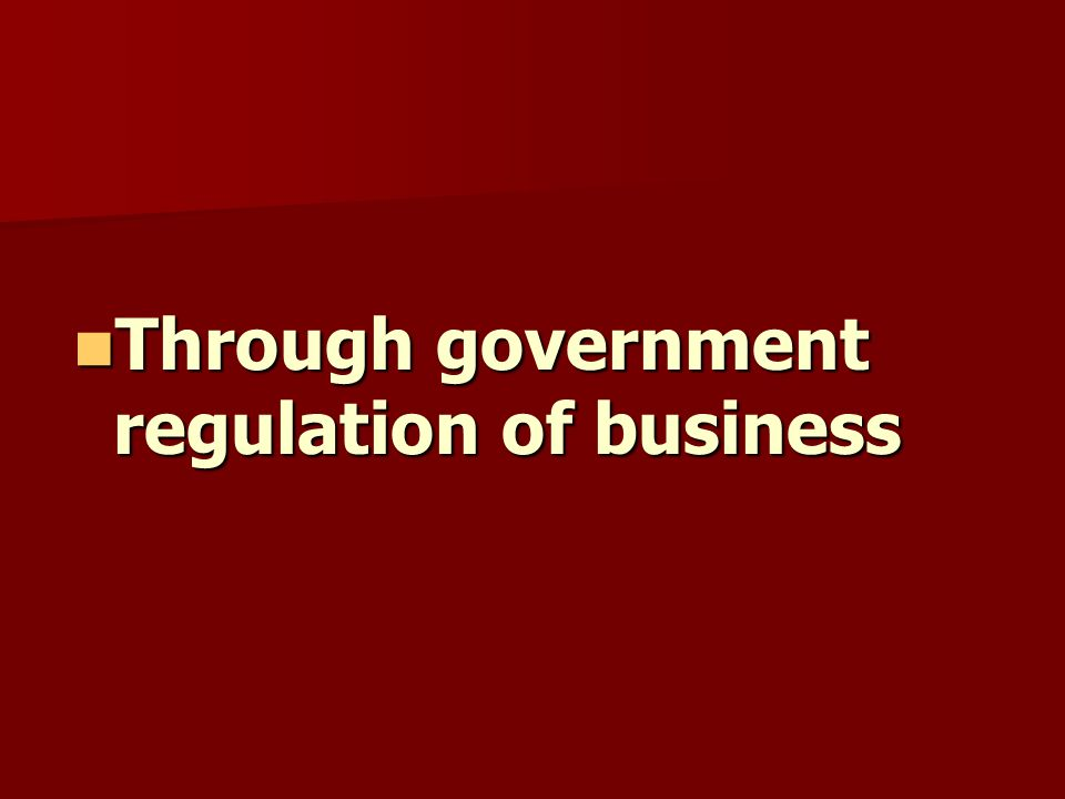 Through government regulation of business Through government regulation of business