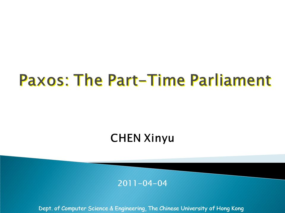 Dept. of Computer Science & Engineering, The Chinese University of Hong Kong Paxos: The Part-Time Parliament CHEN Xinyu 2011-04-04