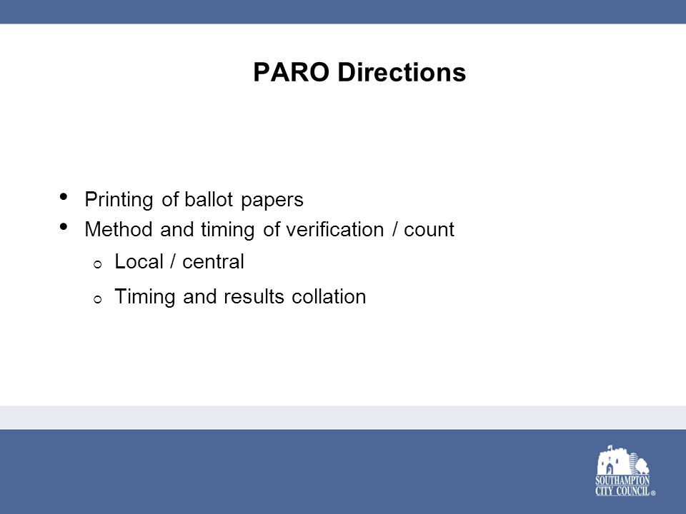 PARO Directions Printing of ballot papers Method and timing of verification / count  Local / central  Timing and results collation