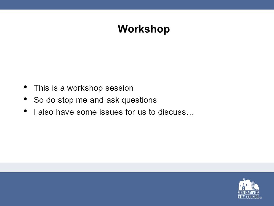 Workshop This is a workshop session So do stop me and ask questions I also have some issues for us to discuss…