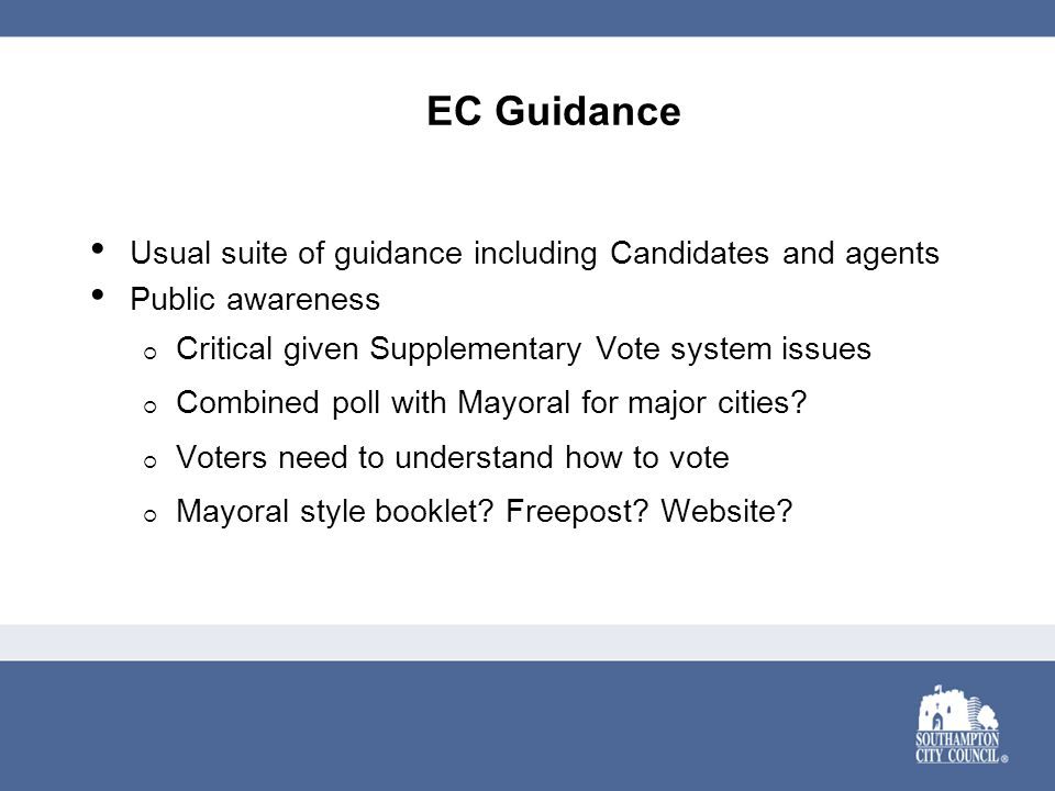 EC Guidance Usual suite of guidance including Candidates and agents Public awareness  Critical given Supplementary Vote system issues  Combined poll with Mayoral for major cities.