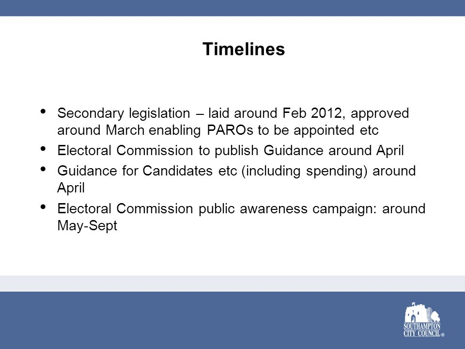 Timelines Secondary legislation – laid around Feb 2012, approved around March enabling PAROs to be appointed etc Electoral Commission to publish Guidance around April Guidance for Candidates etc (including spending) around April Electoral Commission public awareness campaign: around May-Sept