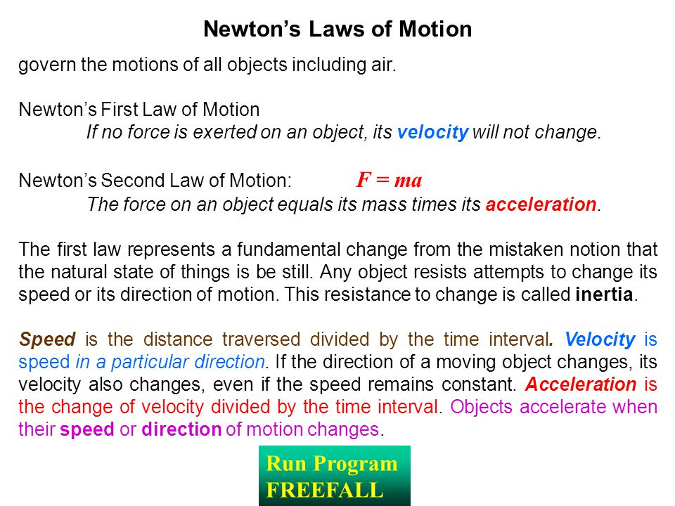 Newton's Laws of Motion govern the motions of all objects including air. Newton's First Law of Motion If no force is exerted on an object, its velocit