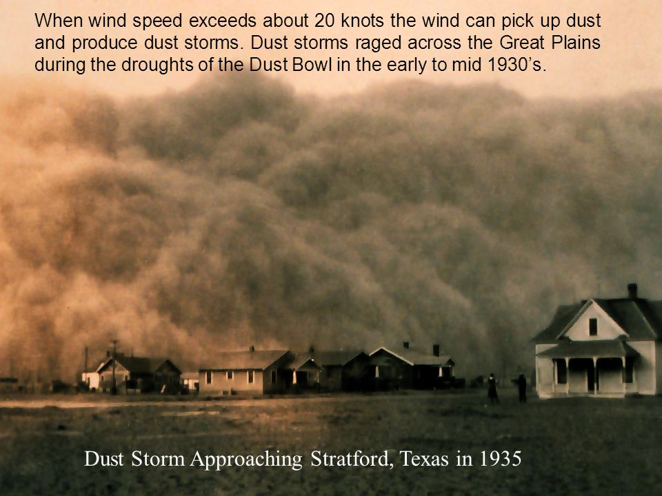 When wind speed exceeds about 20 knots the wind can pick up dust and produce dust storms. Dust storms raged across the Great Plains during the drought