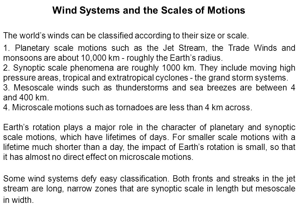 Wind Systems and the Scales of Motions The world's winds can be classified according to their size or scale. 1. Planetary scale motions such as the Je