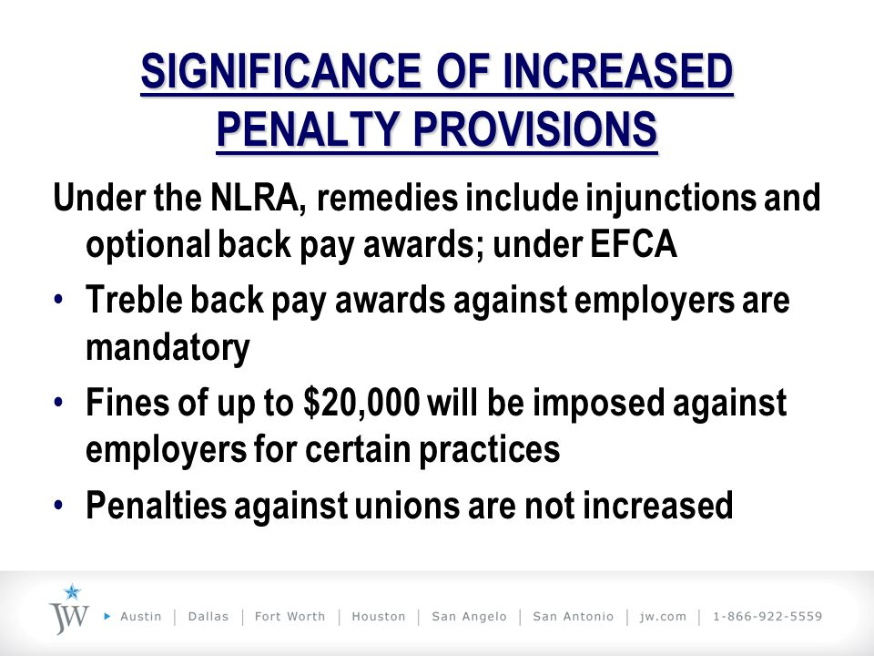 SIGNIFICANCE OF INCREASED PENALTY PROVISIONS Under the NLRA, remedies include injunctions and optional back pay awards; under EFCA Treble back pay awa