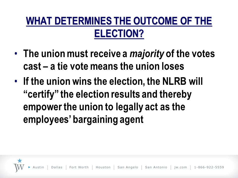 WHAT DETERMINES THE OUTCOME OF THE ELECTION? The union must receive a majority of the votes cast – a tie vote means the union loses If the union wins