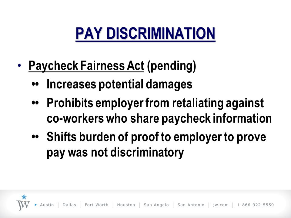 PAY DISCRIMINATION Paycheck Fairness Act (pending) Increases potential damages Prohibits employer from retaliating against co-workers who share payche