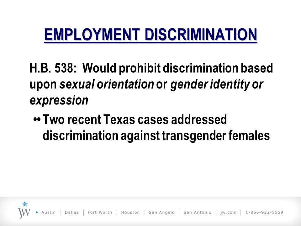 EMPLOYMENT DISCRIMINATION H.B. 538: Would prohibit discrimination based upon sexual orientation or gender identity or expression Two recent Texas case