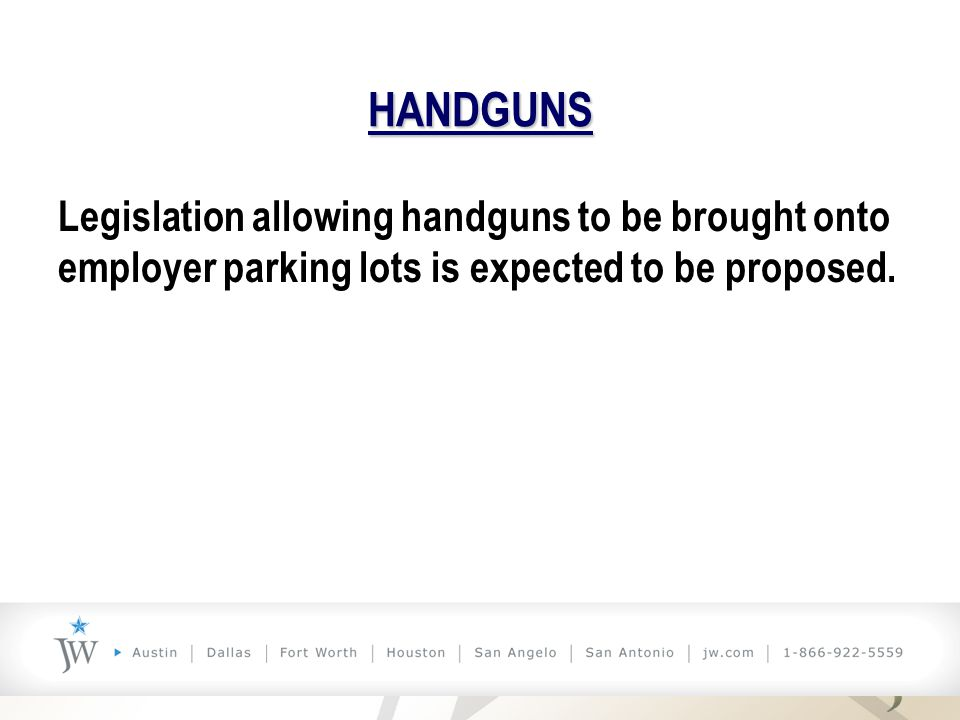 HANDGUNS Legislation allowing handguns to be brought onto employer parking lots is expected to be proposed.