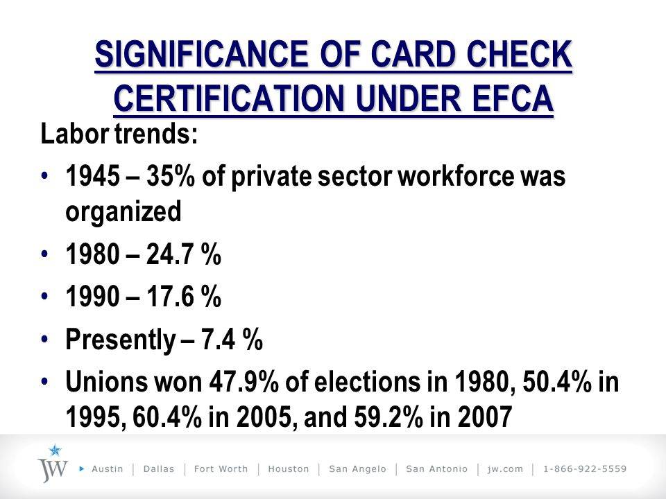 SIGNIFICANCE OF CARD CHECK CERTIFICATION UNDER EFCA Card Check certification: Eliminates or reduces an employer's ability to campaign Eliminates NLRA neutrality Designed to result in union wins Designed to increase the number of workers who belong to unions
