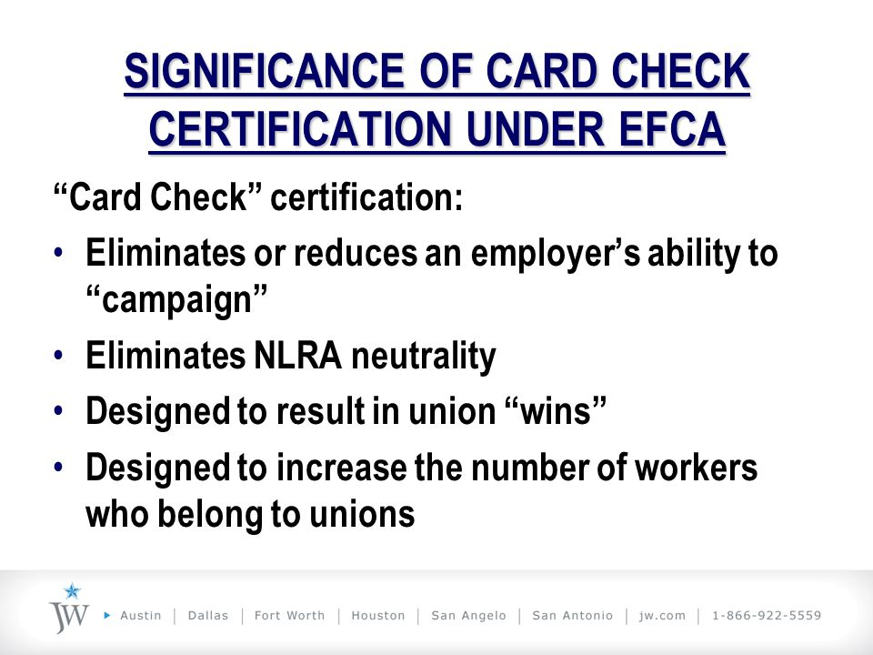 """SIGNIFICANCE OF CARD CHECK CERTIFICATION UNDER EFCA """"Card Check"""" certification: Eliminates or reduces an employer's ability to """"campaign"""" Eliminates N"""