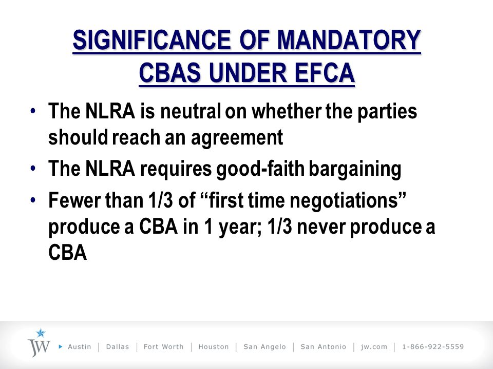 SIGNIFICANCE OF MANDATORY CBAS UNDER EFCA The NLRA is neutral on whether the parties should reach an agreement The NLRA requires good-faith bargaining