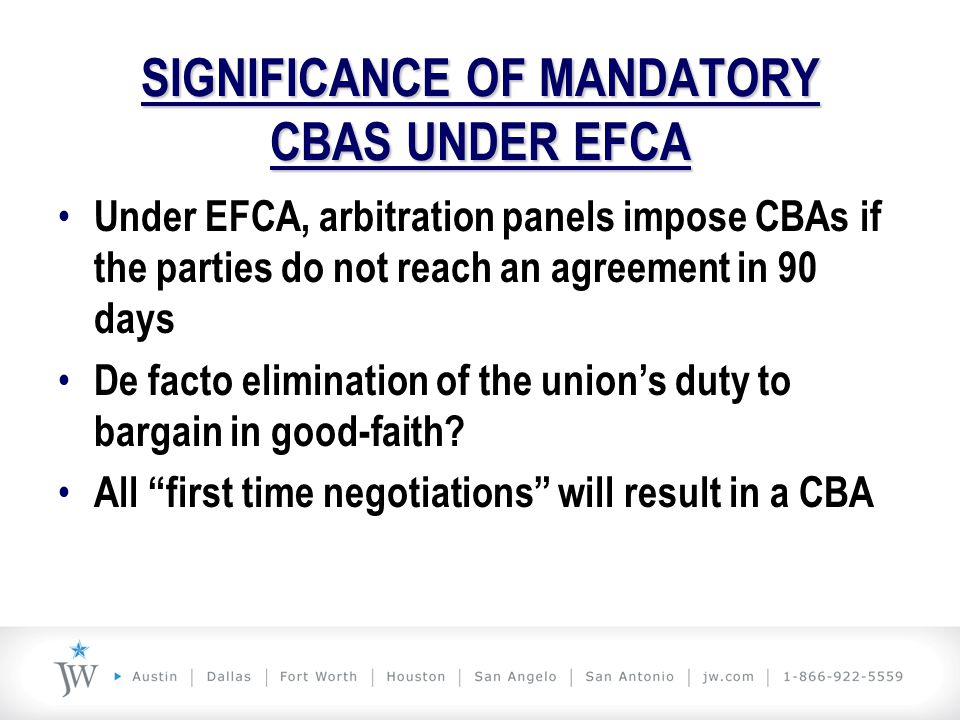 SIGNIFICANCE OF MANDATORY CBAS UNDER EFCA Under EFCA, arbitration panels impose CBAs if the parties do not reach an agreement in 90 days De facto elim