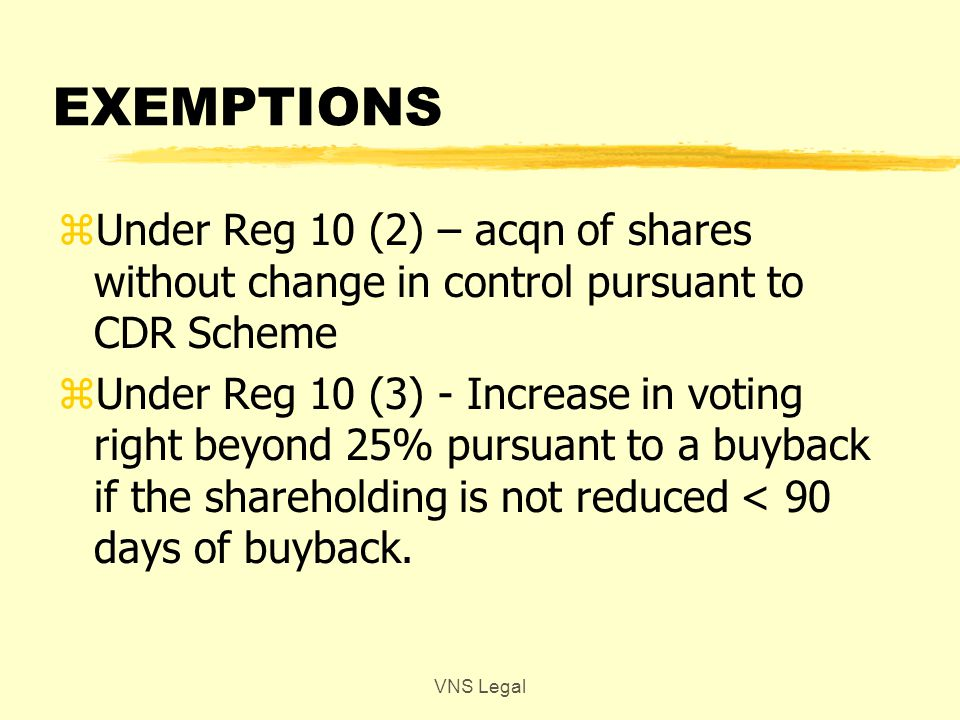 EXEMPTIONS zUnder Reg 10 (2) – acqn of shares without change in control pursuant to CDR Scheme zUnder Reg 10 (3) - Increase in voting right beyond 25% pursuant to a buyback if the shareholding is not reduced < 90 days of buyback.