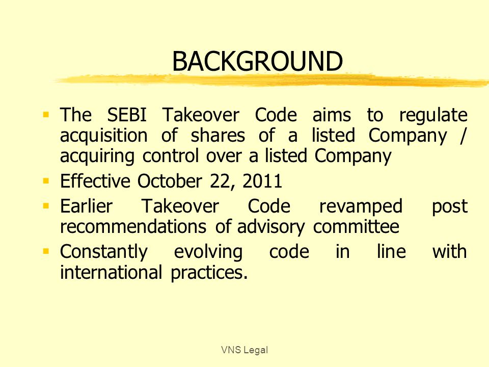 BACKGROUND  The SEBI Takeover Code aims to regulate acquisition of shares of a listed Company / acquiring control over a listed Company  Effective October 22, 2011  Earlier Takeover Code revamped post recommendations of advisory committee  Constantly evolving code in line with international practices.