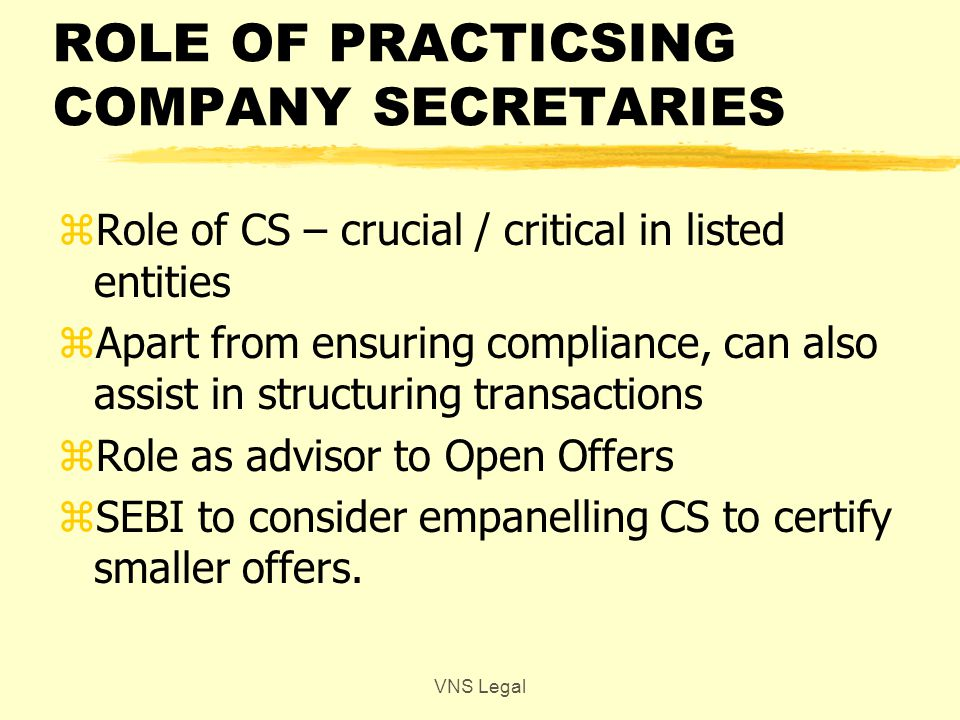 ROLE OF PRACTICSING COMPANY SECRETARIES zRole of CS – crucial / critical in listed entities zApart from ensuring compliance, can also assist in structuring transactions zRole as advisor to Open Offers zSEBI to consider empanelling CS to certify smaller offers.