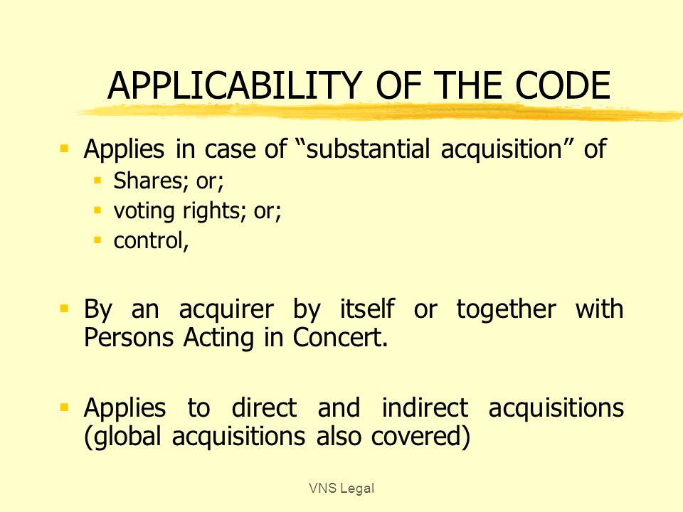 IMPORTANT DEFINITIONS zAcquirer yAny Person acquiring, directly or indirectly yShares or Voting Rights or Control yIn the Target Company yBy himself or Persons Acting in Concert zControl yRight to appoint majority of Directors or control the policy decisions of the company yBy means of their share holding, or management rights or share holders agreements or any other manner VNS Legal