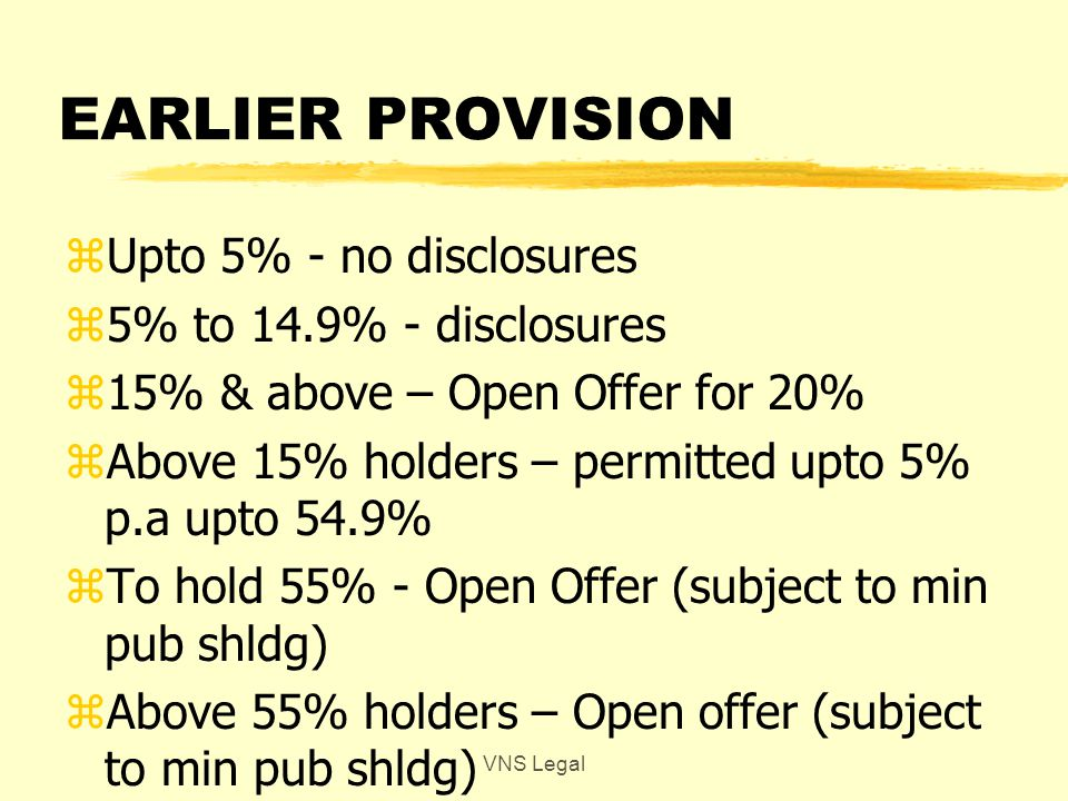 NEW PROVISIONS zUpto 5% - no disclosures z5% upto 25% - disclosure to S.Exch zTo cross 25% - open offer of min 26% zAbove 25% - upto 5% p.a upto 75% zShareholding is Acq + PAC in aggregate zIncrease in threshold & offer size VNS Legal