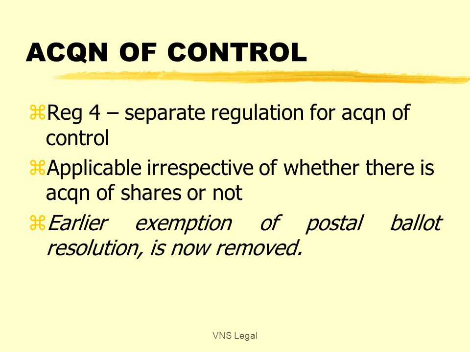 PROCESS zAcq + PAC to disclose their acq during the offer period < 24 hrs of acqn zAcq + PAC cannot acquire during the period 3 days prior to open of offer & till close of offer zOffer period – 10 days open zOnce tendered cannot withdraw zAcq to complete formalities < 10 days of closure of offer VNS Legal