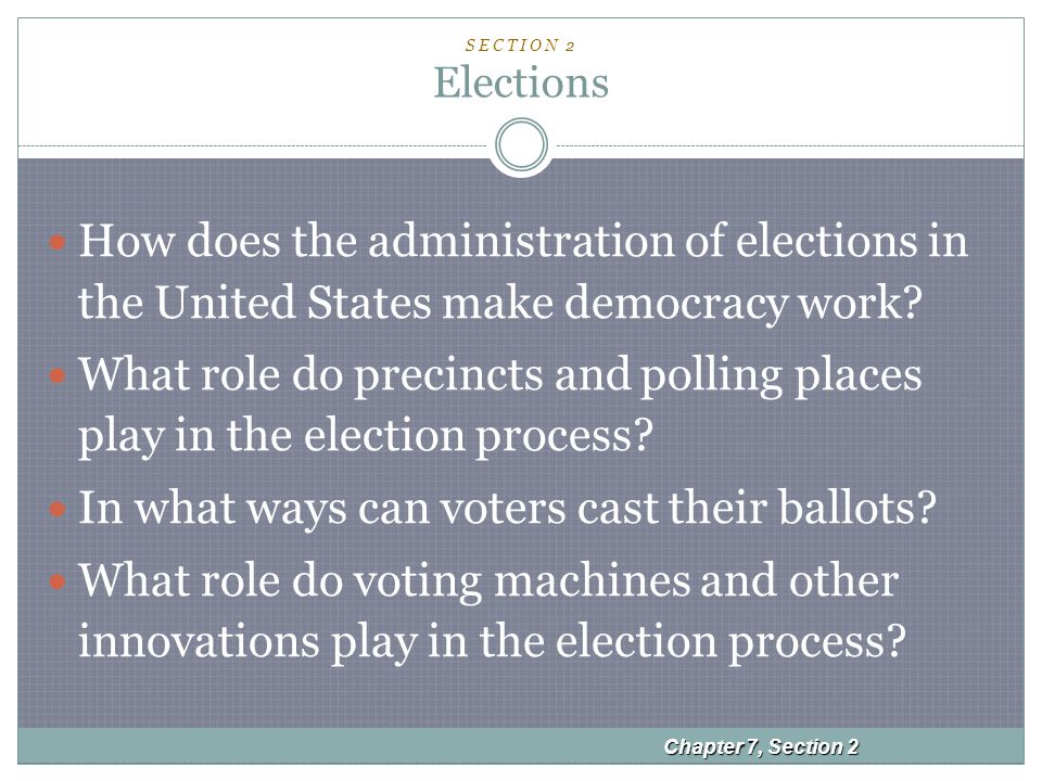 S E C T I O N 2 Elections How does the administration of elections in the United States make democracy work.