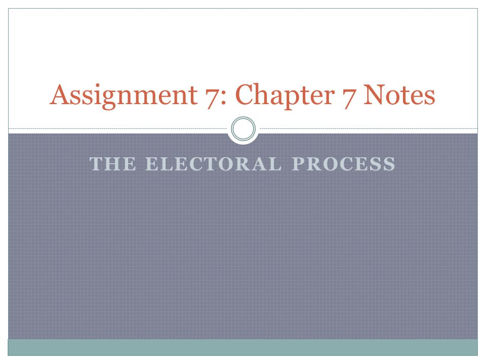 THE ELECTORAL PROCESS Assignment 7: Chapter 7 Notes